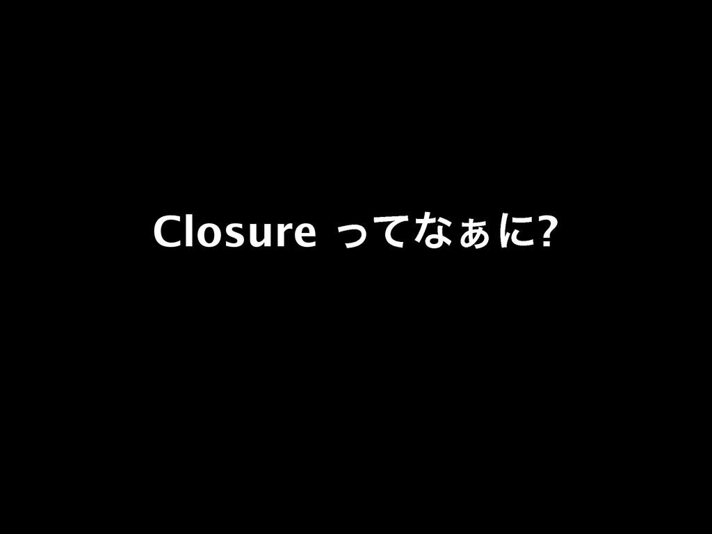 Closure ͬͯͳ͊ʹ?