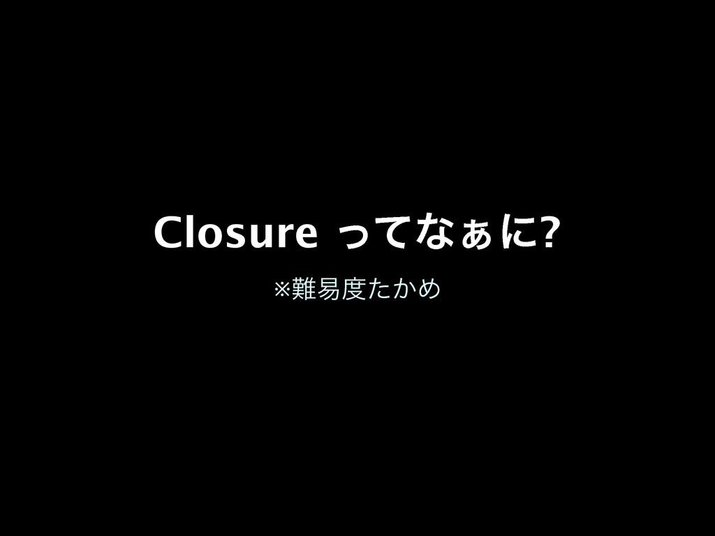 Closure ͬͯͳ͊ʹ? ※қ͔ͨΊ