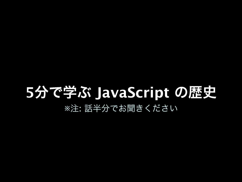 5ͰֶͿ JavaScript ͷྺ ※: Ͱ͓ฉ͖͍ͩ͘͞