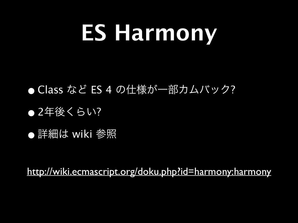 ES Harmony •Class ͳͲ ES 4 ͷ༷͕Ұ෦ΧϜόοΫ? •2ޙ͘Β͍...