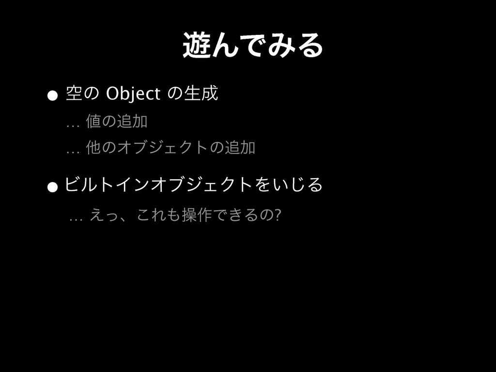 • ۭͷ Object ͷੜ … ͷՃ … ଞͷΦϒδΣΫτͷՃ ༡ΜͰΈΔ •Ϗ...