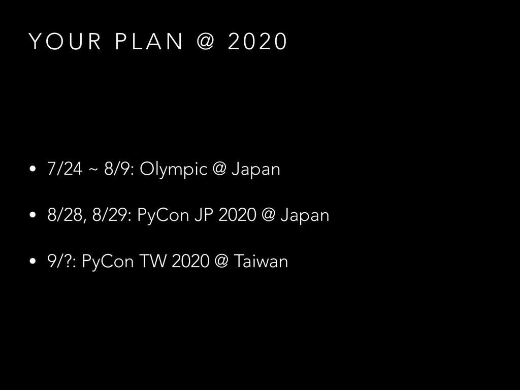 Y O U R P L A N @ 2 0 2 0 • 7/24 ~ 8/9: Olympic...