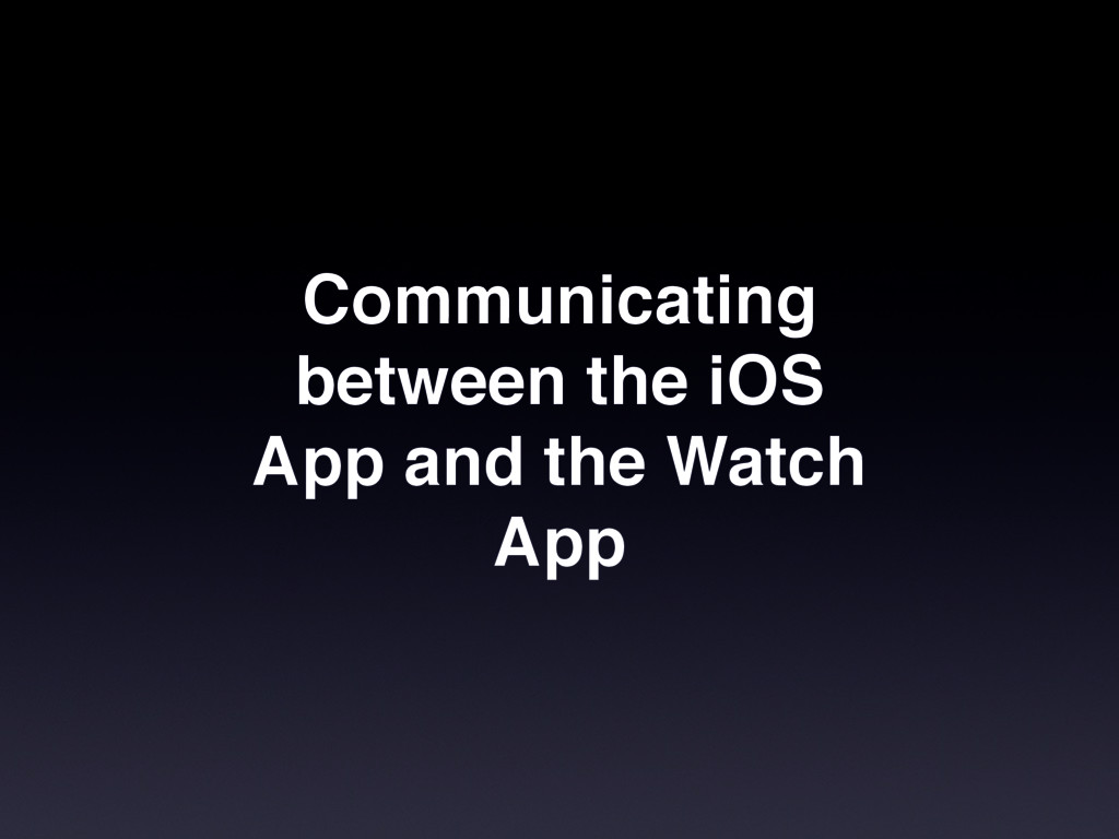 Communicating between the iOS App and the Watch...