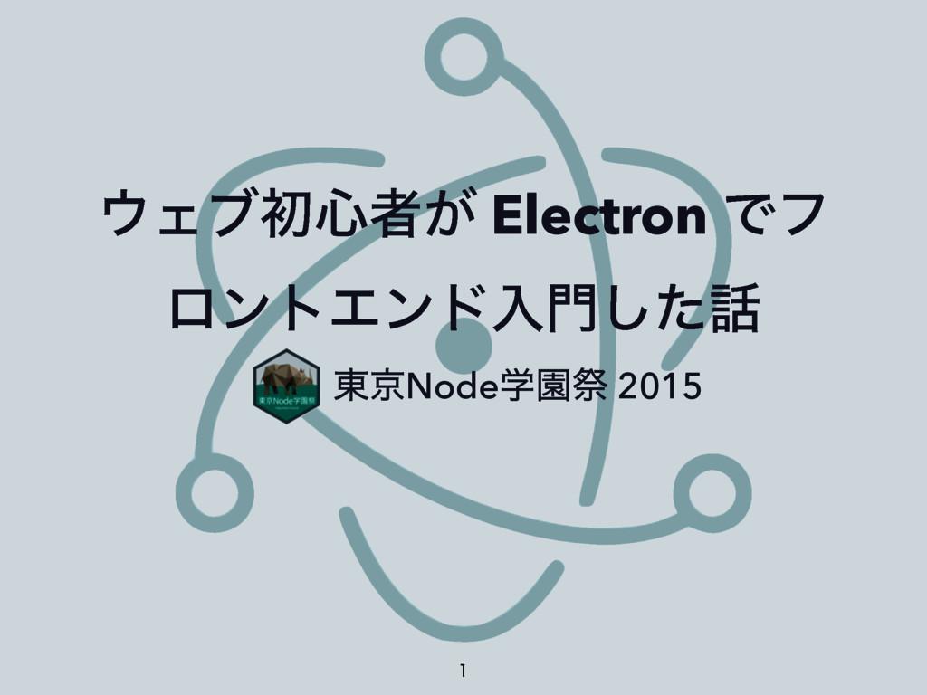 Σϒॳ৺ऀ͕ Electron Ͱϑ ϩϯτΤϯυೖͨ͠ ɹɹɹ౦ژNodeֶԂࡇ 20...