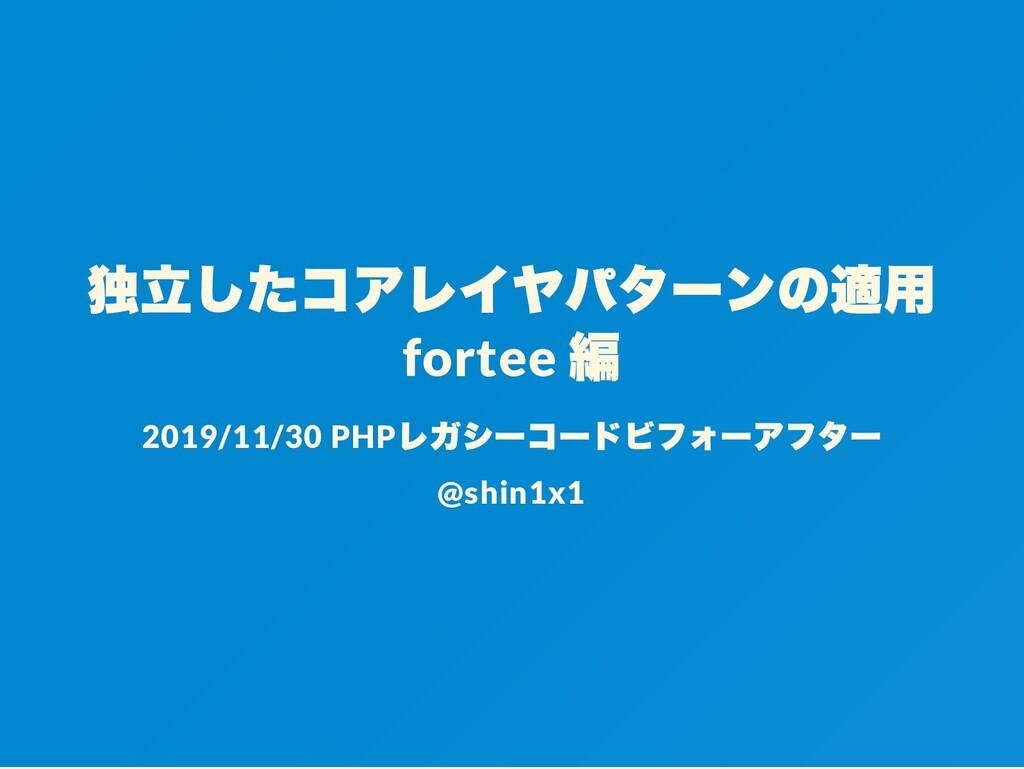 独立したコアレイヤパターンの適用 fortee 編 2019/11/30 PHP レガシーコー...