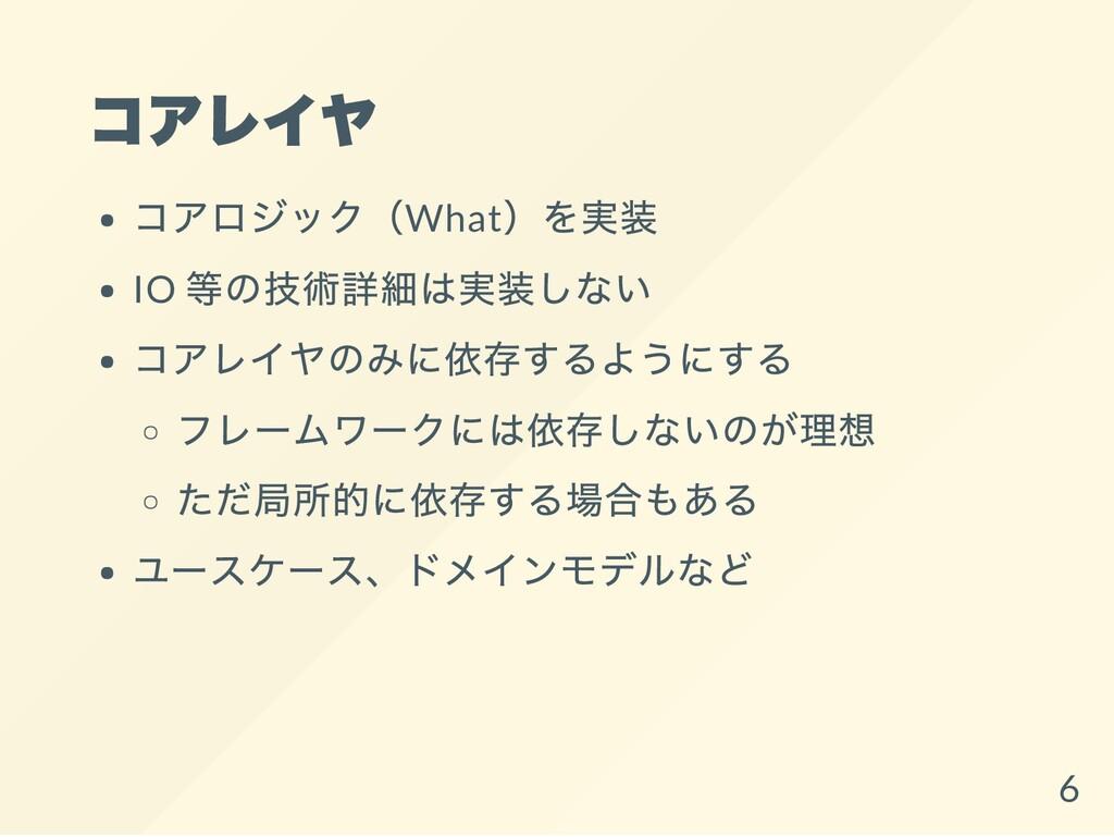 コアレイヤ コアロジック(What )を実装 IO 等の技術詳細は実装しない コアレイヤのみに...