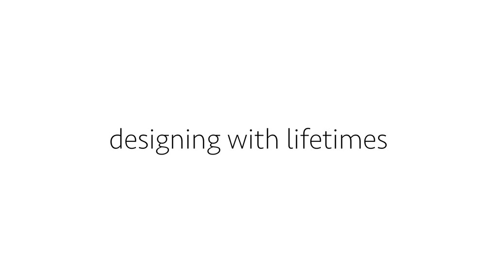 designing with lifetimes