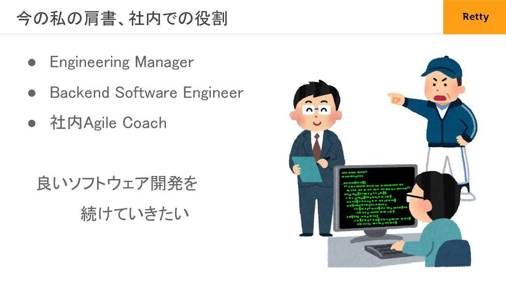 今の私の肩書、社内での役割 ● Engineering Manager ● Backend...