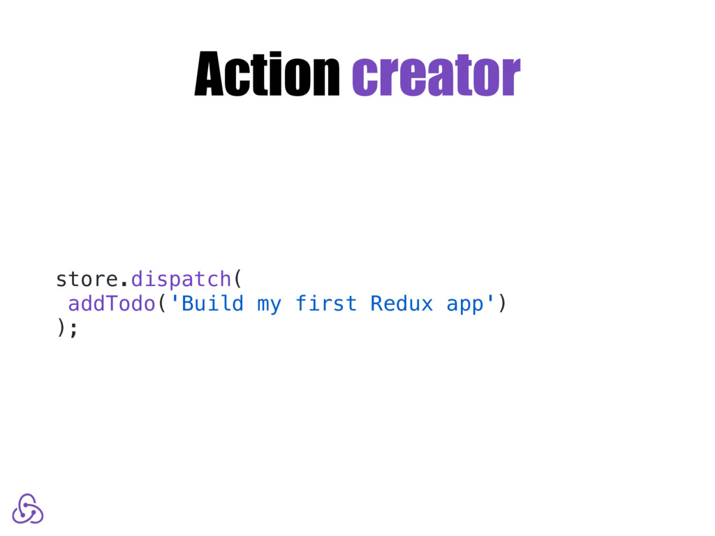 Action creator store.dispatch( addTodo('Build m...
