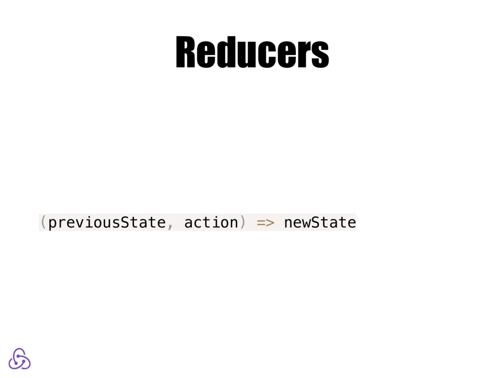 Reducers (previousState, action) => newState