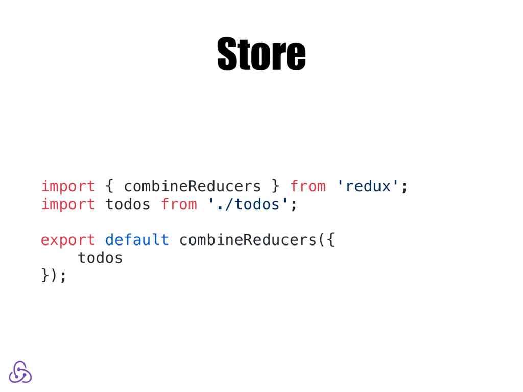 Store import { combineReducers } from 'redux'; ...