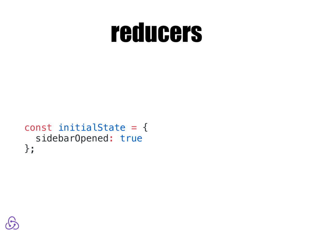 reducers const initialState = { sidebarOpened: ...