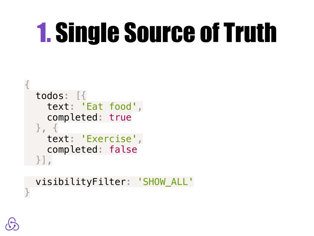 1. Single Source of Truth { todos: [{ text: 'Ea...