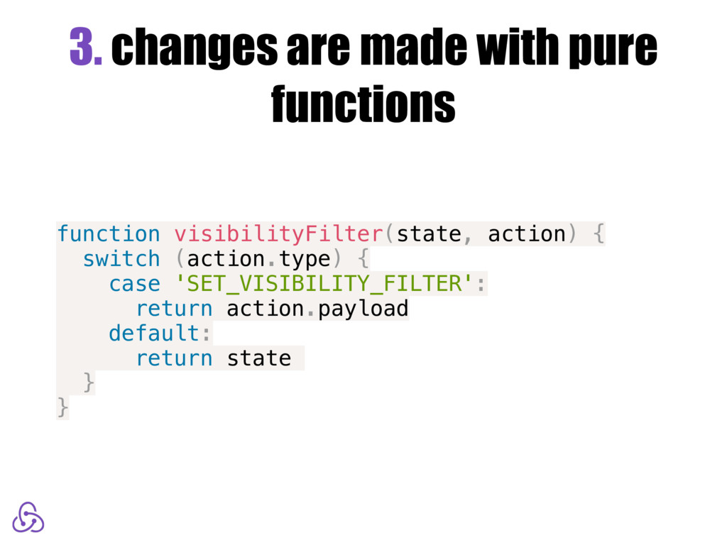 3. changes are made with pure functions functio...
