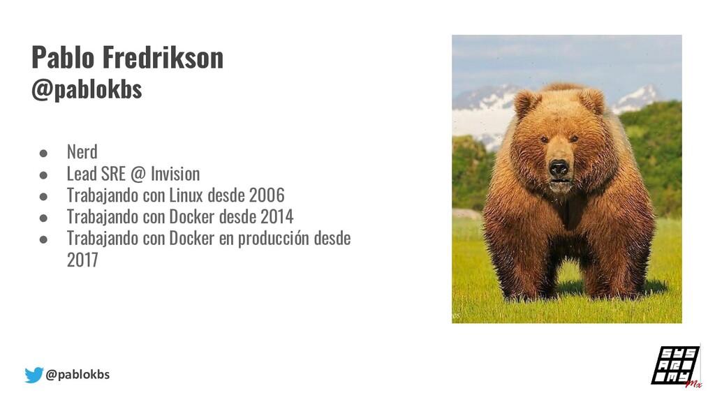 @pablokbs Pablo Fredrikson @pablokbs ● Nerd ● L...