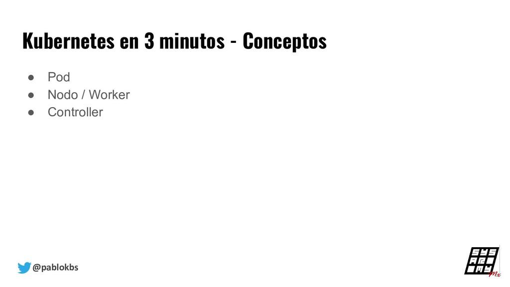 @pablokbs Kubernetes en 3 minutos - Conceptos ●...