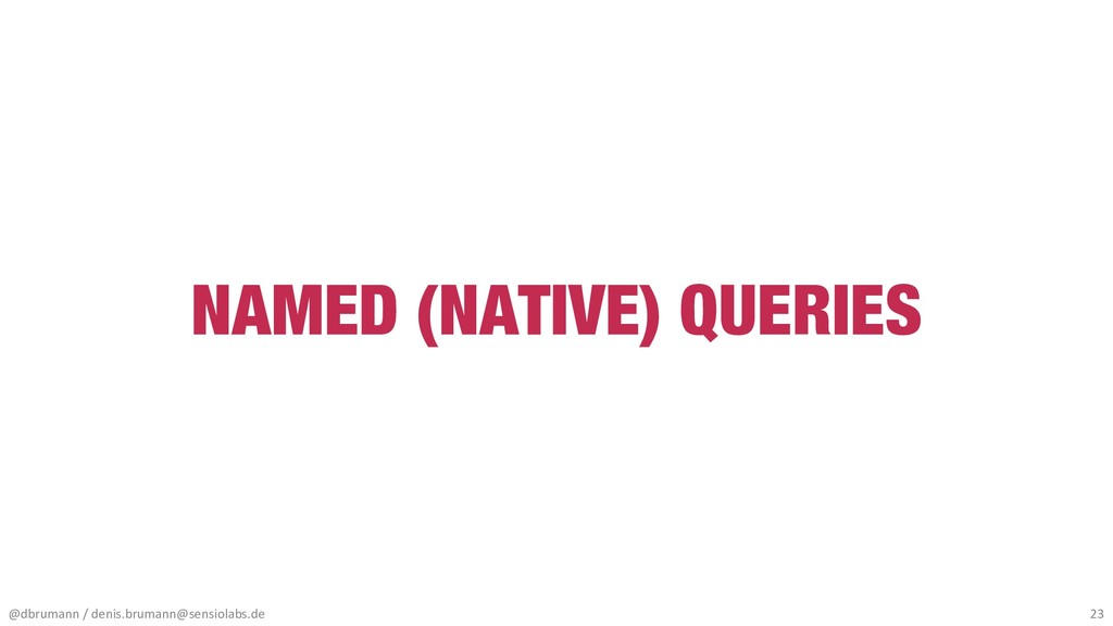 NAMED (NATIVE) QUERIES @dbrumann / denis.bruman...