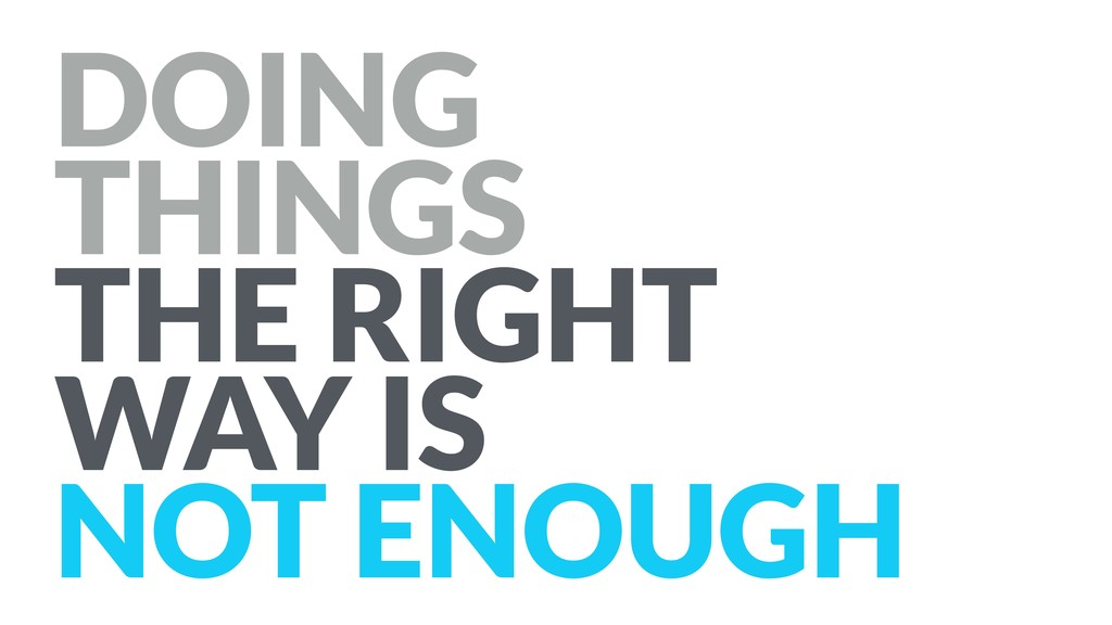 DOING THINGS THE RIGHT WAY IS NOT ENOUGH
