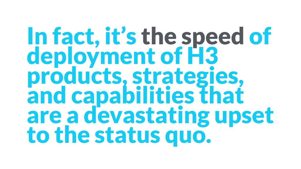 In fact, it's the speed of deployment of H3 pro...