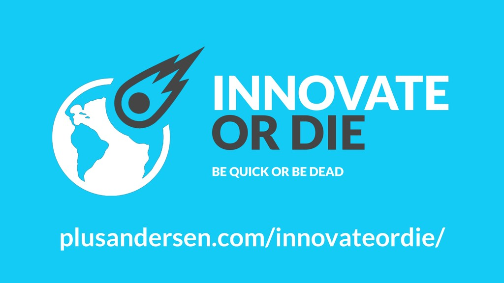 INNOVATE OR DIE BE QUICK OR BE DEAD plusanderse...