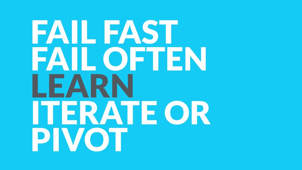 FAIL FAST FAIL OFTEN LEARN ITERATE OR PIVOT