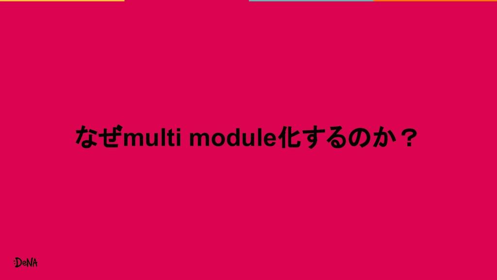 なぜmulti module化するのか?