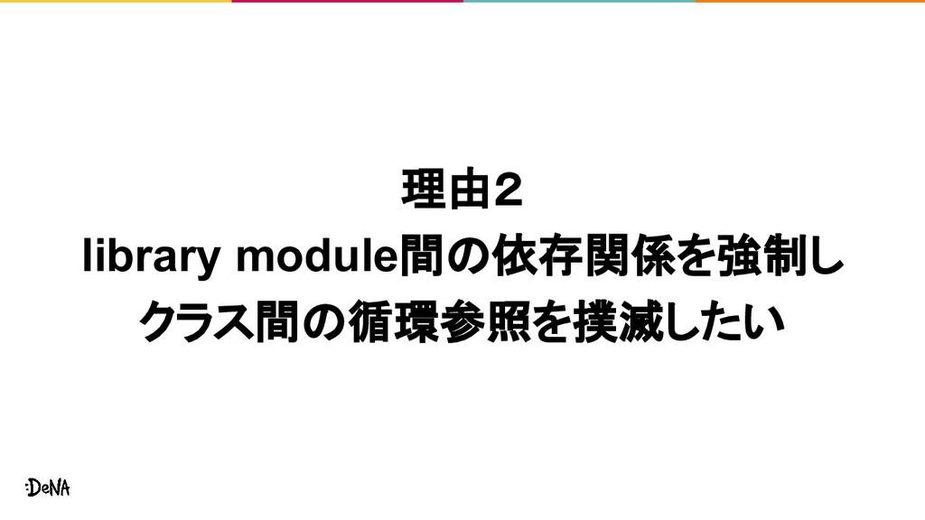 理由2 library module間の依存関係を強制し クラス間の循環参照を撲滅したい