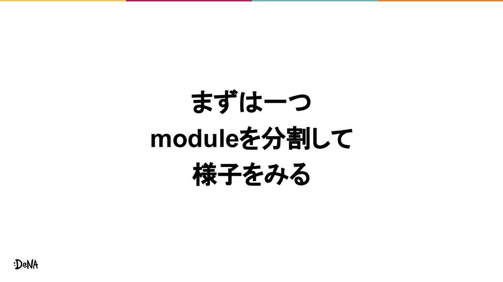 まずは一つ moduleを分割して 様子をみる