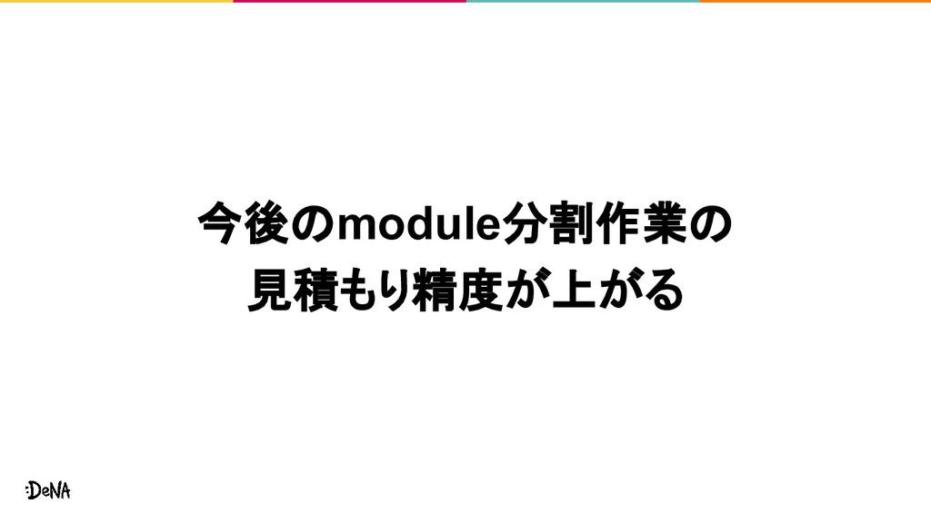 今後のmodule分割作業の 見積もり精度が上がる