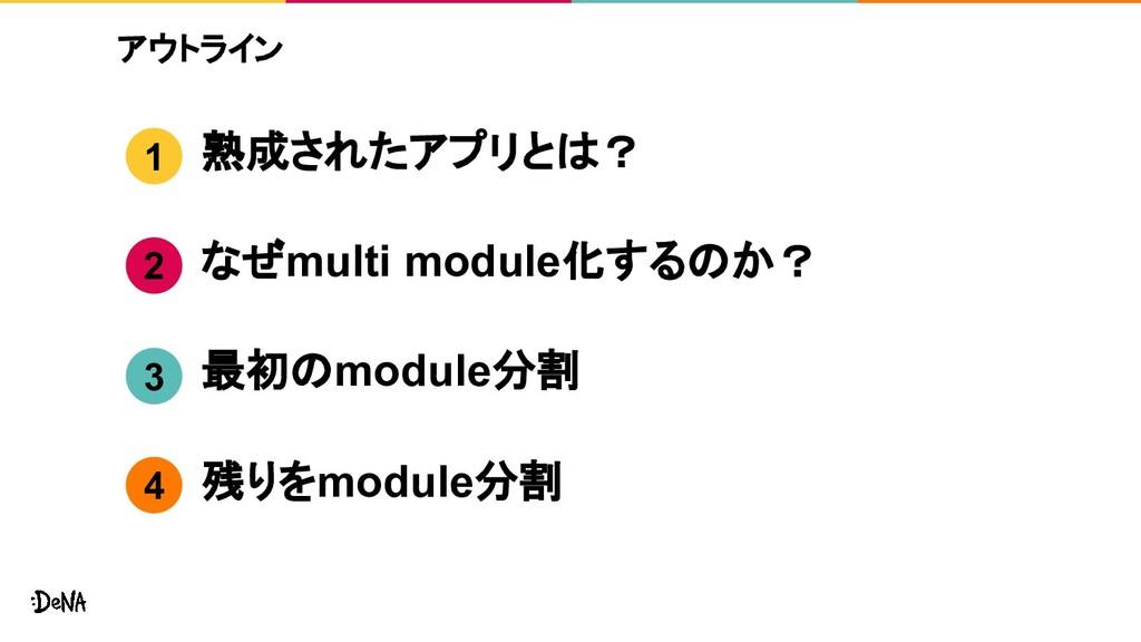 アウトライン 熟成されたアプリとは? なぜmulti module化するのか? 最初のmodu...