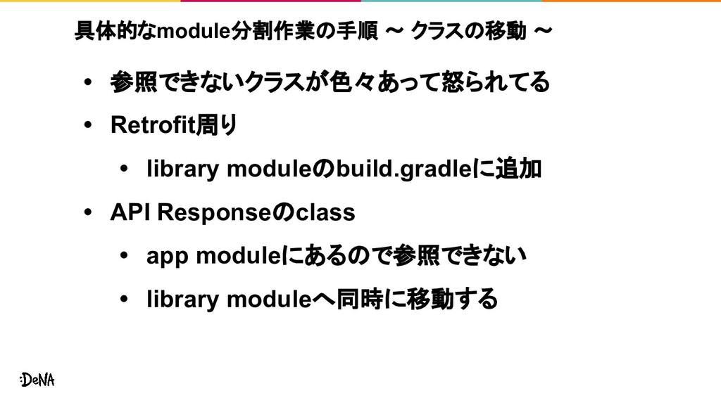 具体的なmodule分割作業の手順 ~ クラスの移動 ~ • 参照できないクラスが色々あって怒...