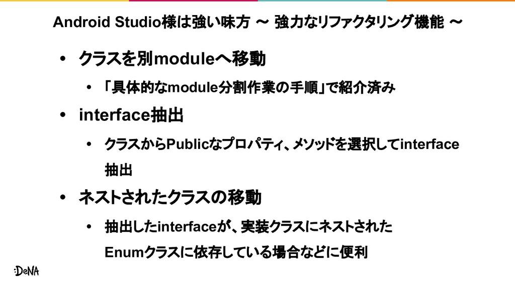 Android Studio様は強い味方 ~ 強力なリファクタリング機能 ~ • クラスを別m...