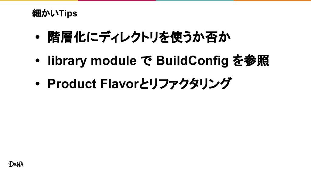 細かいTips • 階層化にディレクトリを使うか否か • library module で B...