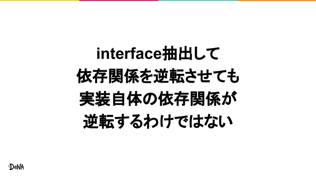 interface抽出して 依存関係を逆転させても 実装自体の依存関係が 逆転するわけではない