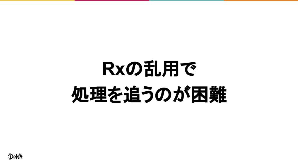 Rxの乱用で 処理を追うのが困難