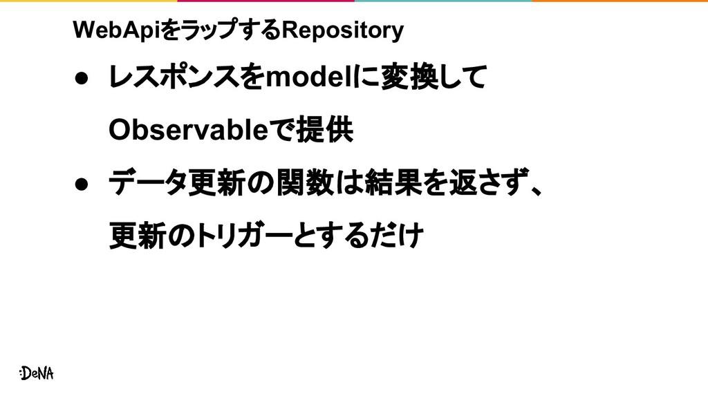 WebApiをラップするRepository ● レスポンスをmodelに変換して Obser...
