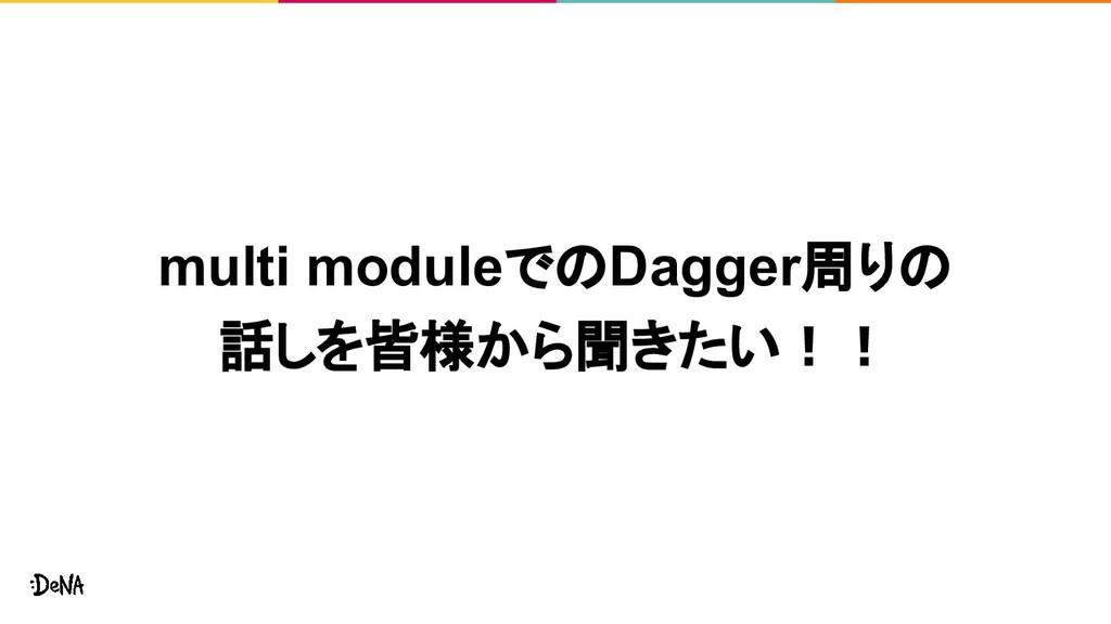 multi moduleでのDagger周りの 話しを皆様から聞きたい!!