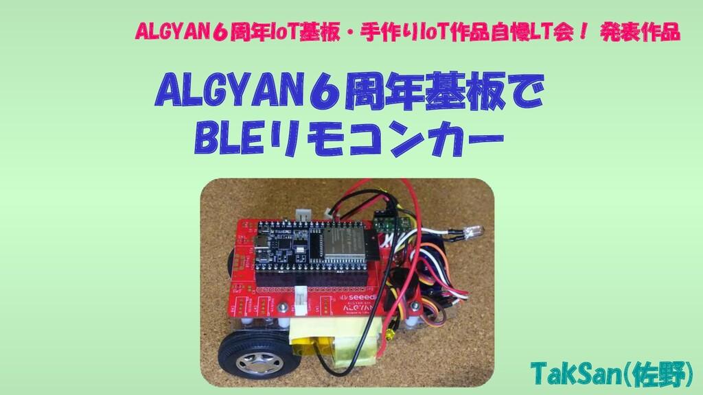 TakSan(佐野) ALGYAN6周年IoT基板・手作りIoT作品自慢LT会! 発表作品 A...