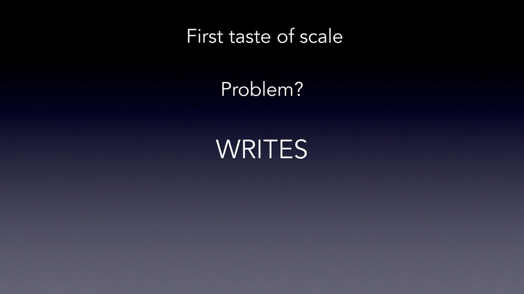 Problem? First taste of scale WRITES