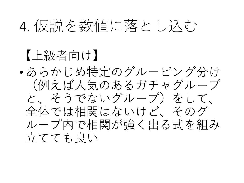 4. 仮説を数値に落とし込む 【上級者向け】 •あらかじめ特定のグルーピング分け (例えば人気...