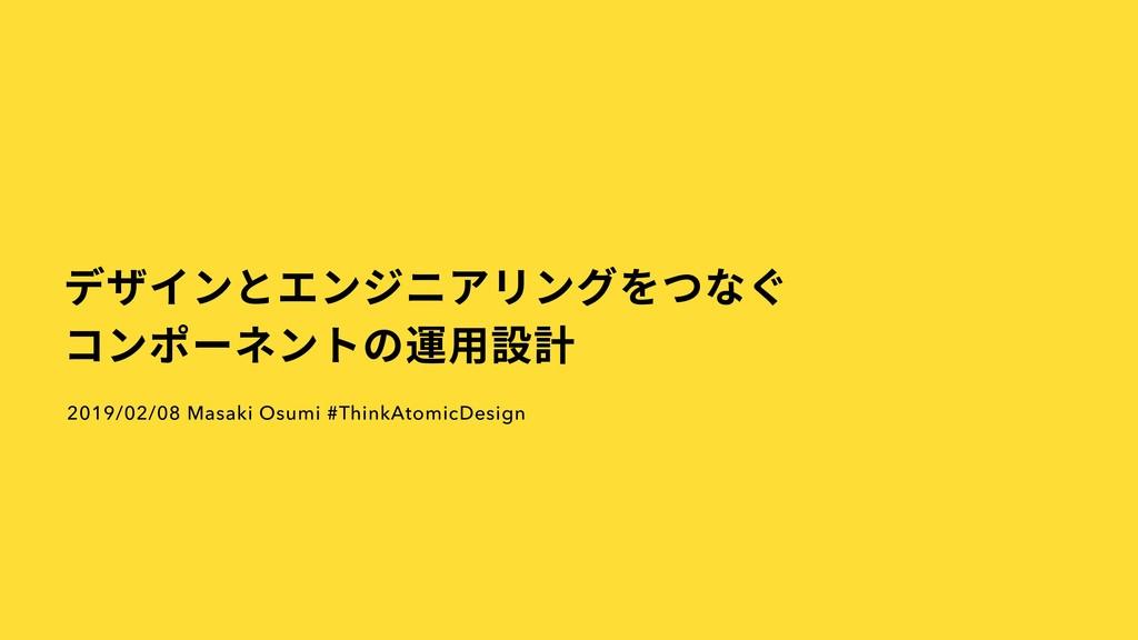 デザインとエンジニアリングをつなぐ コンポーネントの運⽤設計 2019/02/08 Masak...