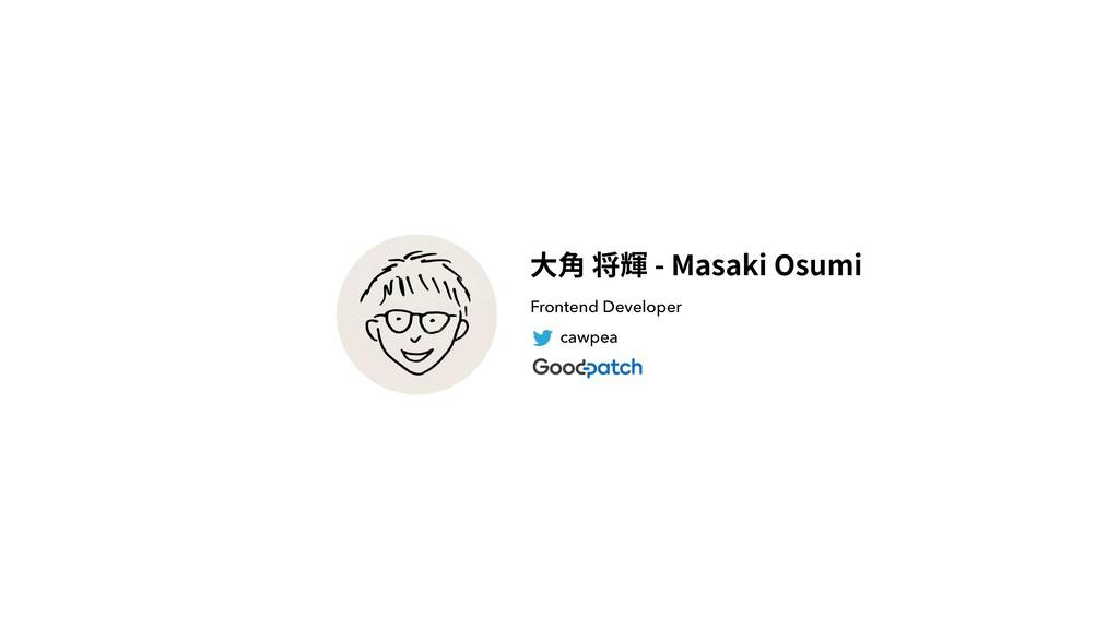 cawpea Frontend Developer ⼤⾓ 将輝 - Masaki Osumi