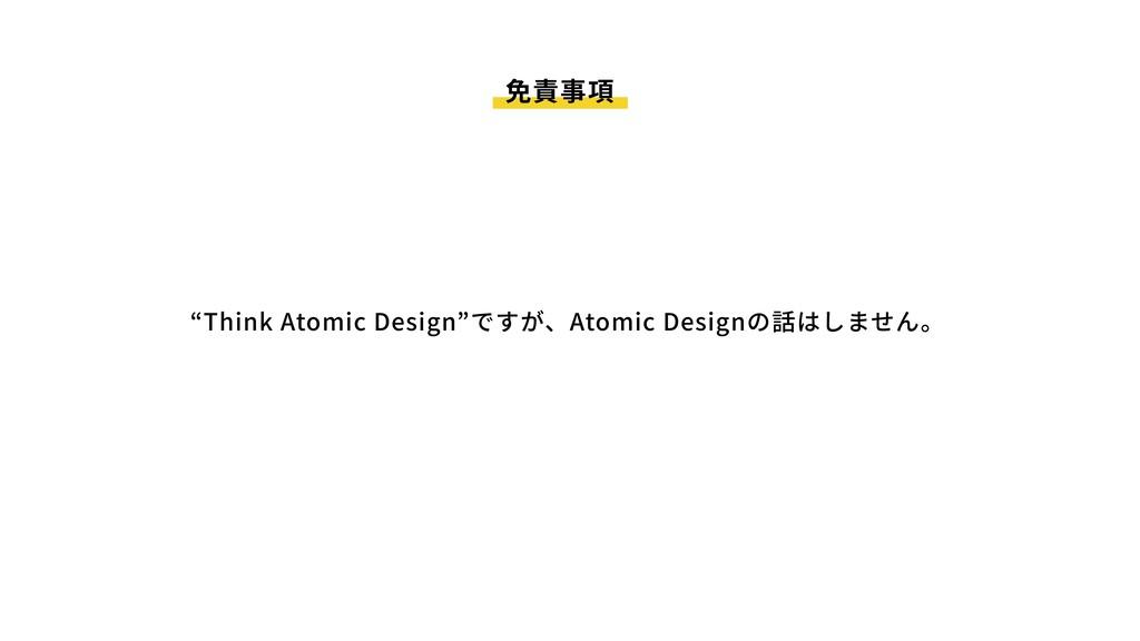 """免責事項 """"Think Atomic Design""""ですが、Atomic Designの話はし..."""