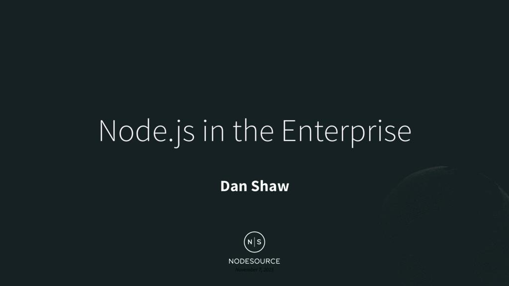 November 7, 2015 Node.js in the Enterprise Dan ...