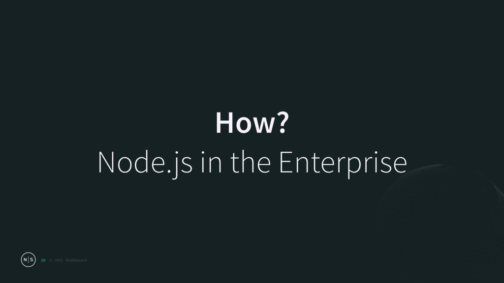 © 2015 NodeSource How? Node.js in the Enterpri...