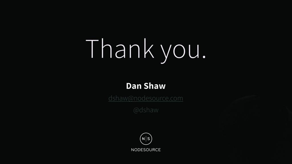 Thank you. Dan Shaw dshaw@nodesource.com @dshaw