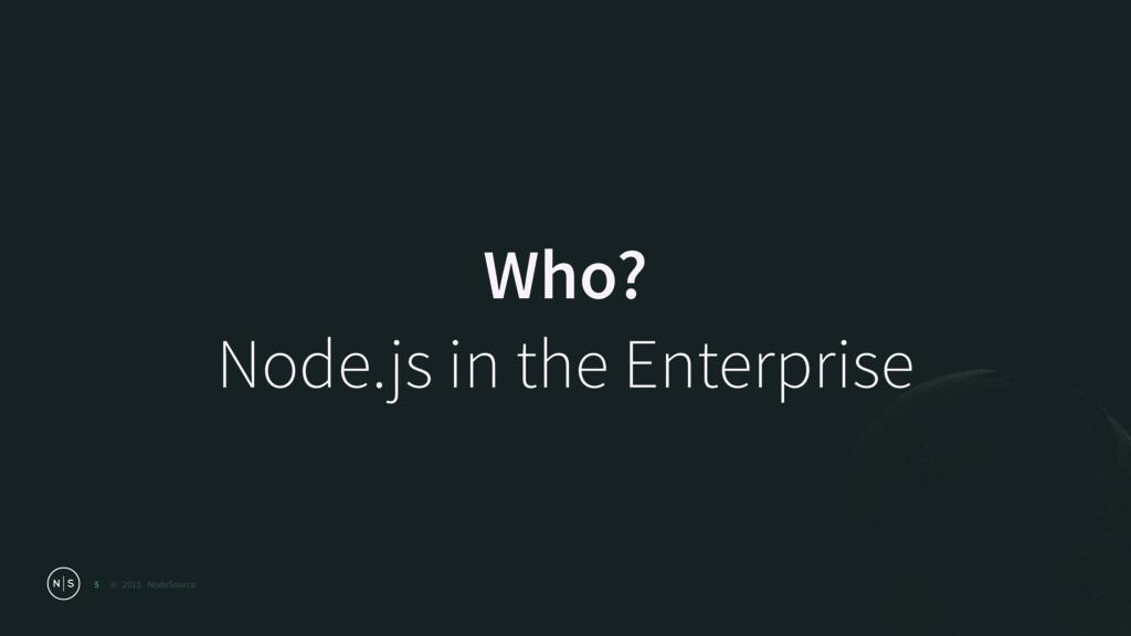 © 2015 NodeSource Who? Node.js in the Enterpri...