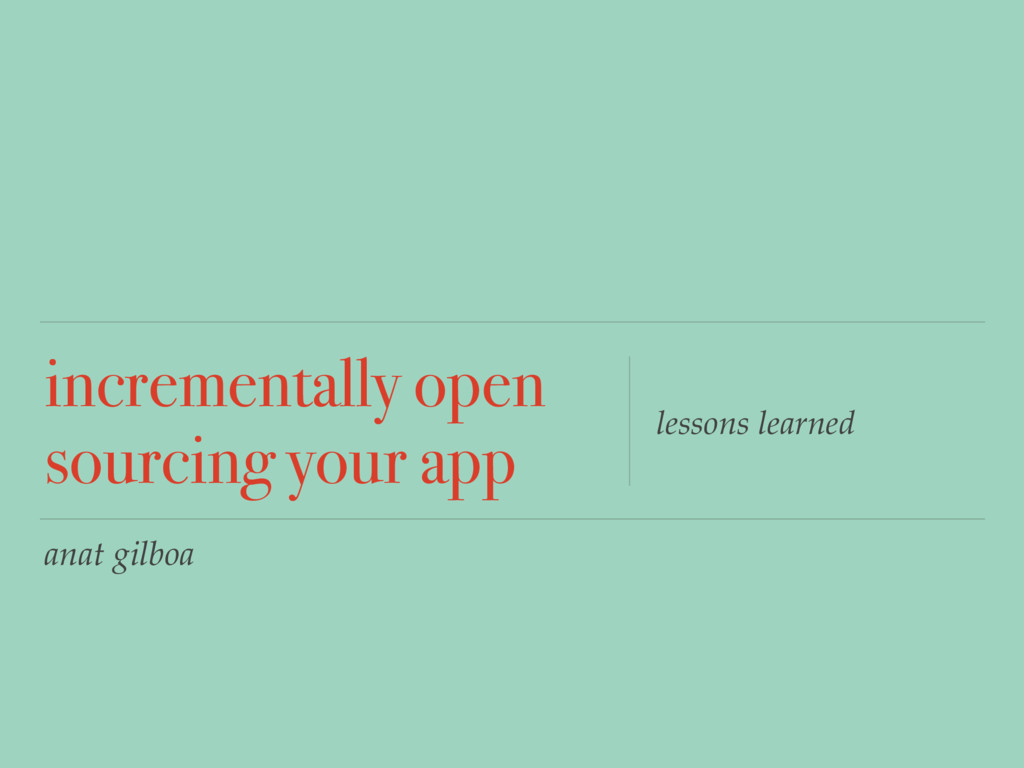 anat gilboa incrementally open sourcing your ap...