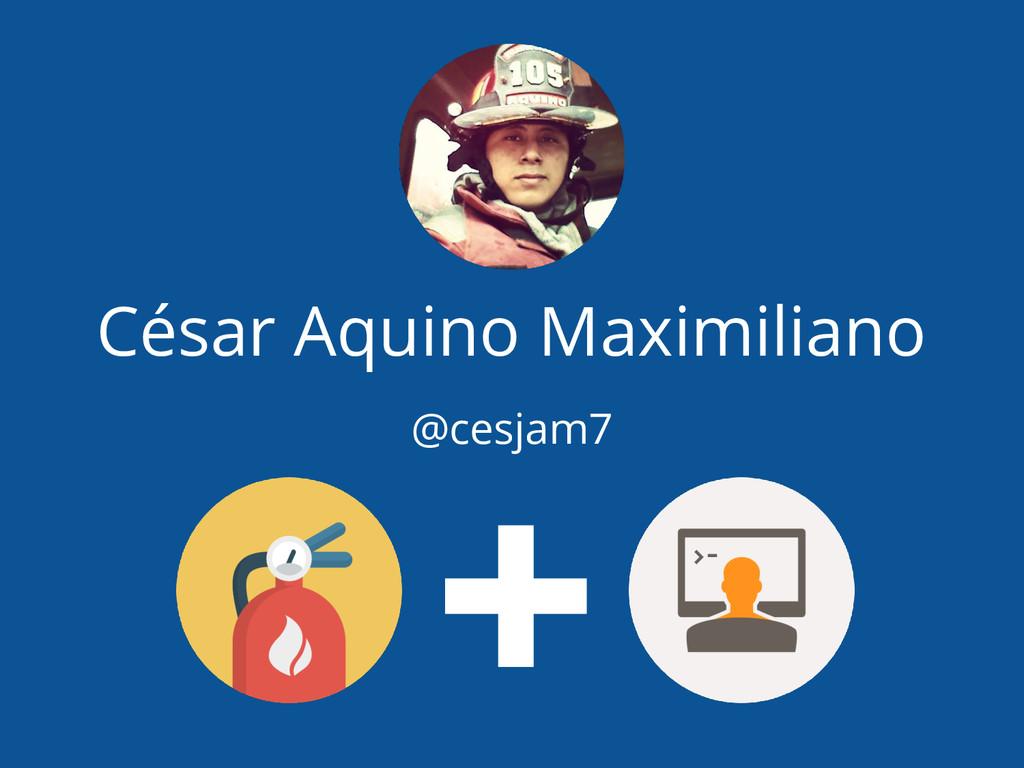 César Aquino Maximiliano @cesjam7 +