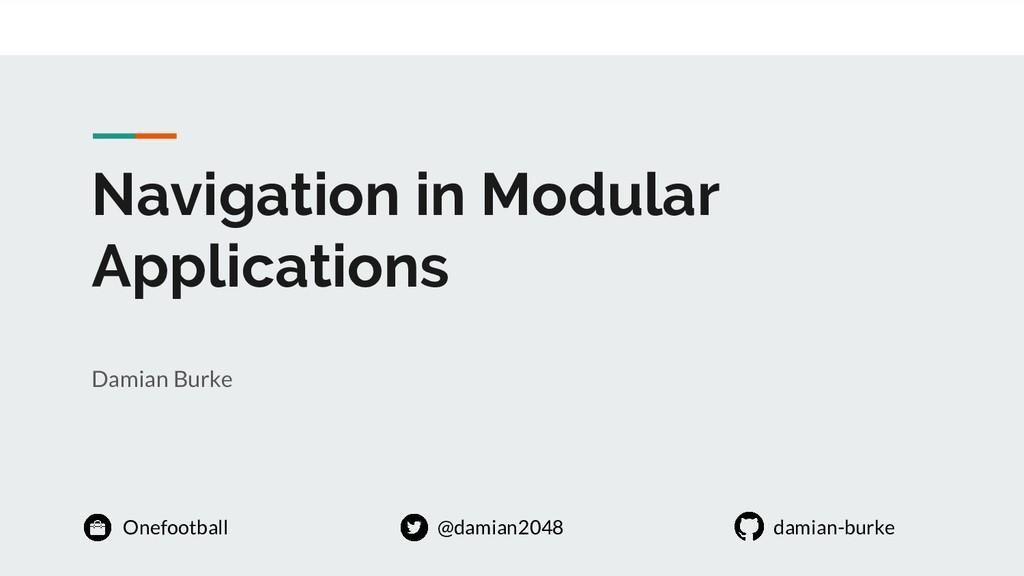 Navigation in Modular Applications Damian Burke...